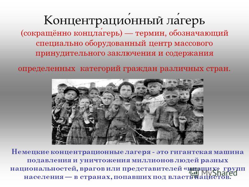 Концентрационный лагерь (сокращённо концлагерь) термин, обозначающий специально оборудованный центр массового принудительного заключения и содержания определенных категорий граждан различных стран. Немецкие концентрационные лагеря - это гигантская ма
