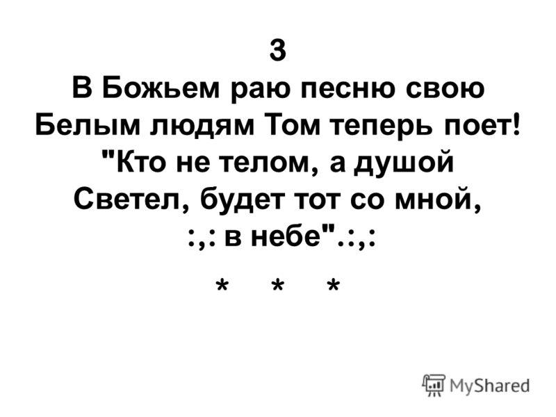 3 В Божьем раю песню свою Белым людям Том теперь поет !  Кто не телом, а душой Светел, будет тот со мной, :,: в небе .:,: ***