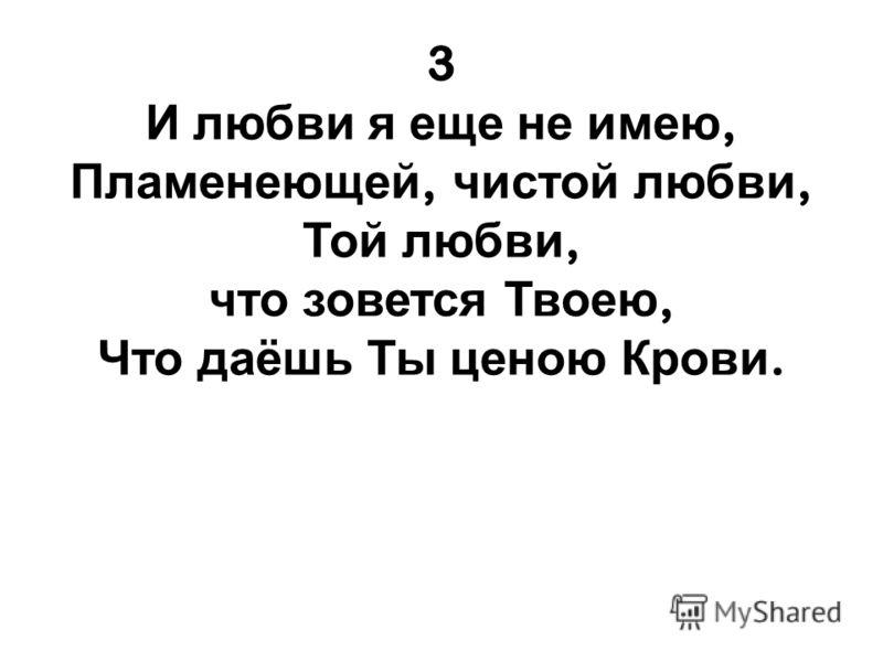 3 И любви я еще не имею, Пламенеющей, чистой любви, Той любви, что зовется Твоею, Что даёшь Ты ценою Крови.