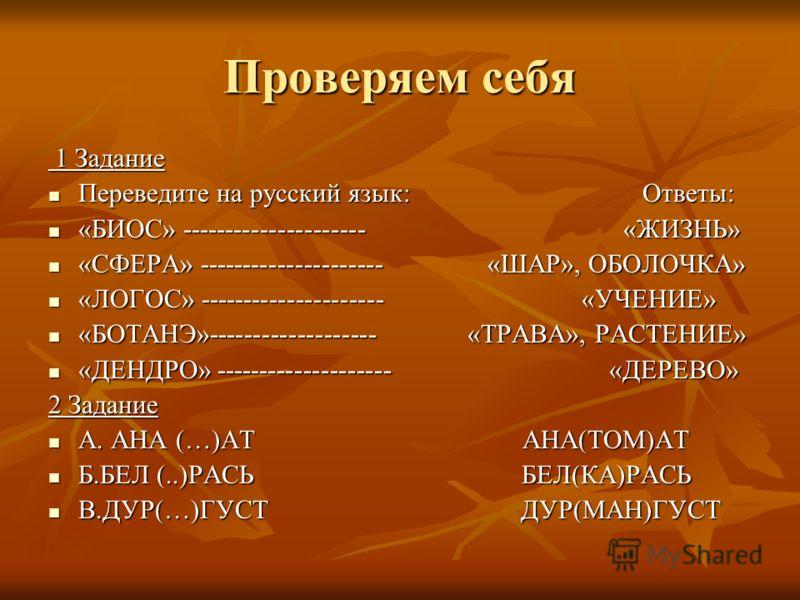 Проверяем себя 1 Задание 1 Задание Переведите на русский язык: Ответы: Переведите на русский язык: Ответы: «БИОС» --------------------- «ЖИЗНЬ» «БИОС» --------------------- «ЖИЗНЬ» «СФЕРА» --------------------- «ШАР», ОБОЛОЧКА» «СФЕРА» --------------
