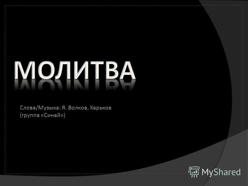 Слова/Музыка: Я. Волков, Харьков (группа «Синай»)