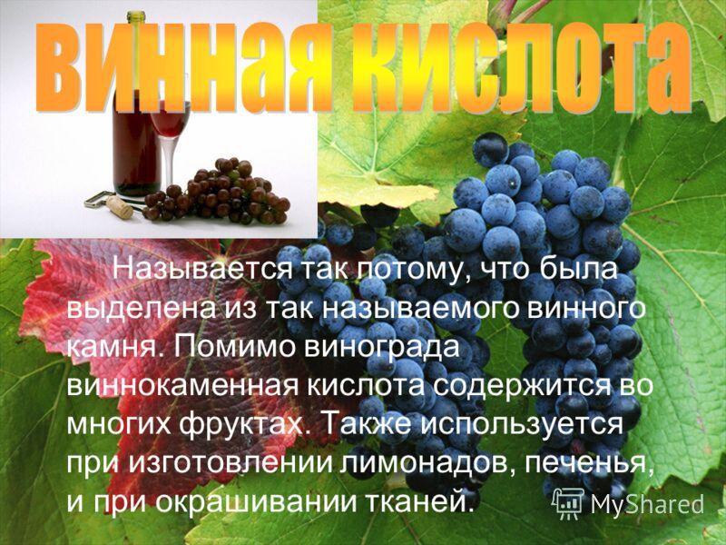 Называется так потому, что была выделена из так называемого винного камня. Помимо винограда виннокаменная кислота содержится во многих фруктах. Также используется при изготовлении лимонадов, печенья, и при окрашивании тканей.
