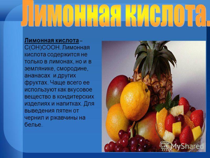 Лимонная кислота – С(ОН)СООН. Лимонная кислота содержится не только в лимонах, но и в землянике, смородине, ананасах и других фруктах. Чаще всего ее используют как вкусовое вещество в кондитерских изделиях и напитках. Для выведения пятен от чернил и