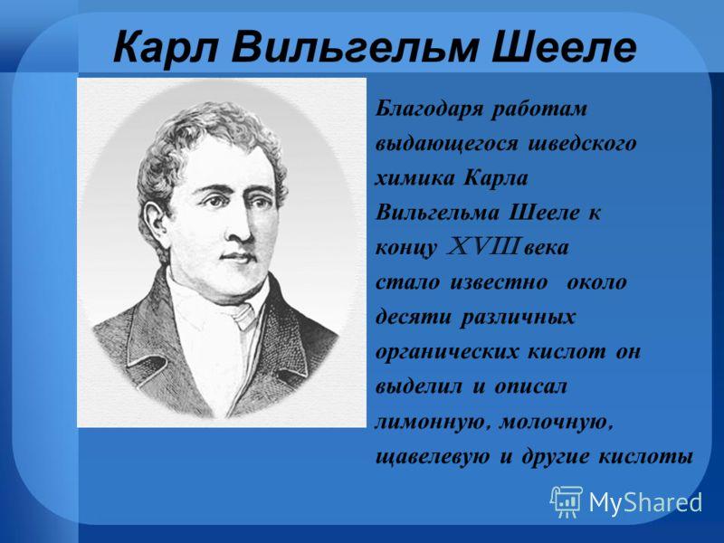 Благодаря работам выдающегося шведского химика Карла Вильгельма Шееле к концу XVIII века стало известно около десяти различных органических кислот он выделил и описал лимонную, молочную, щавелевую и другие кислоты Карл Вильгельм Шееле