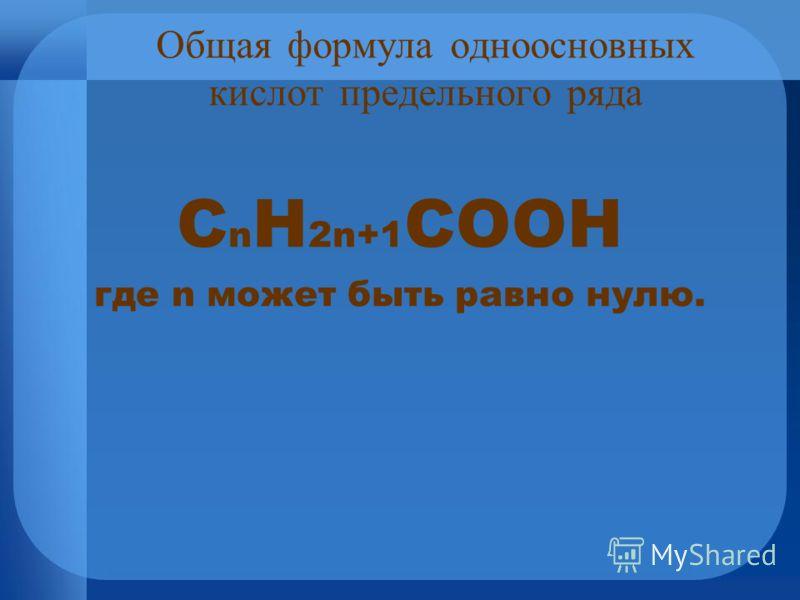 Общая формула одноосновных кислот предельного ряда С n H 2n+1 COOН где n может быть равно нулю.