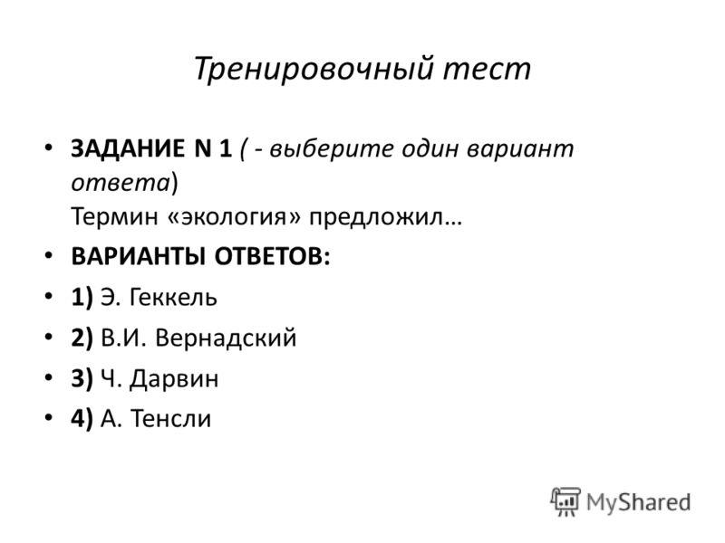 Тренировочный тест ЗАДАНИЕ N 1 ( - выберите один вариант ответа) Термин «экология» предложил… ВАРИАНТЫ ОТВЕТОВ: 1) Э. Геккель 2) В.И. Вернадский 3) Ч. Дарвин 4) А. Тенсли