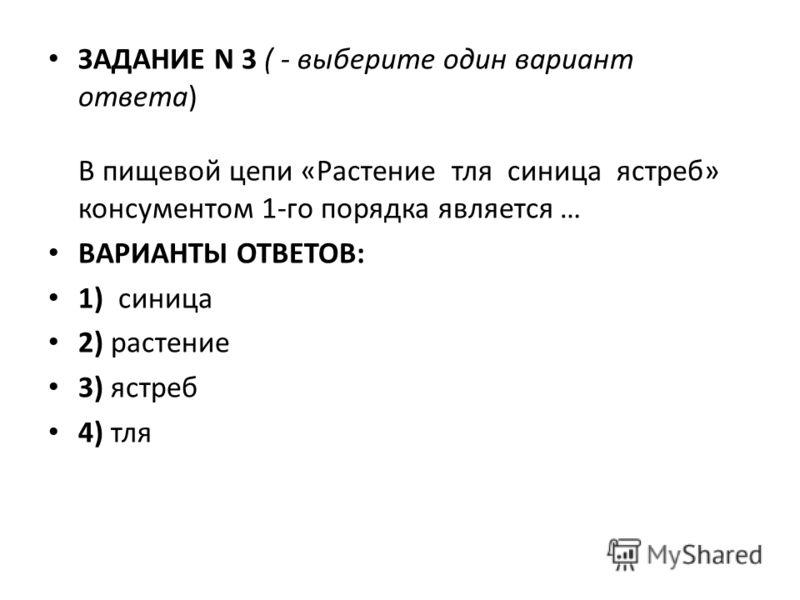 ЗАДАНИЕ N 3 ( - выберите один вариант ответа) В пищевой цепи «Растение тля синица ястреб» консументом 1-го порядка является … ВАРИАНТЫ ОТВЕТОВ: 1) синица 2) растение 3) ястреб 4) тля