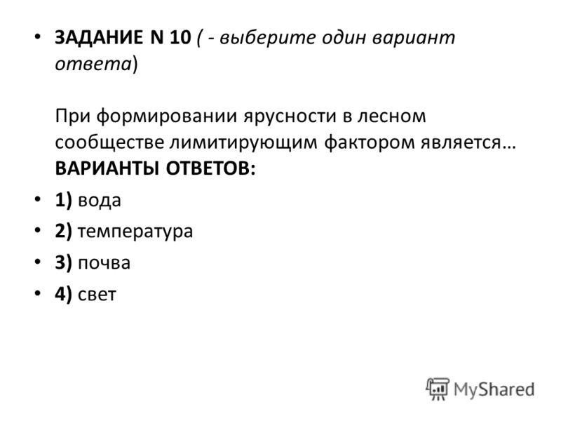 ЗАДАНИЕ N 10 ( - выберите один вариант ответа) При формировании ярусности в лесном сообществе лимитирующим фактором является… ВАРИАНТЫ ОТВЕТОВ: 1) вода 2) температура 3) почва 4) свет