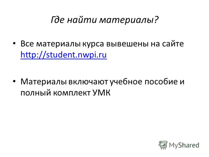 Где найти материалы? Все материалы курса вывешены на сайте http://student.nwpi.ru http://student.nwpi.ru Материалы включают учебное пособие и полный комплект УМК