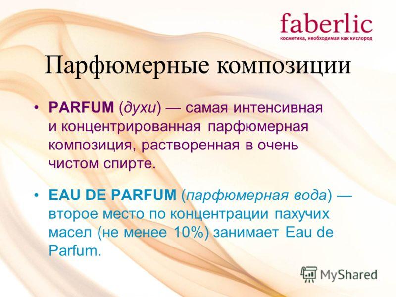 Парфюмерные композиции PARFUM (духи) самая интенсивная и концентрированная парфюмерная композиция, растворенная в очень чистом спирте. EAU DE PARFUM (парфюмерная вода) второе место по концентрации пахучих масел (не менее 10%) занимает Eau de Parfum.