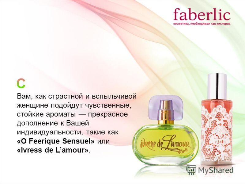 Вам, как страстной и вспыльчивой женщине подойдут чувственные, стойкие ароматы прекрасное дополнение к Вашей индивидуальности, такие как «O Feerique Sensuel» или «Ivress de Lamour».