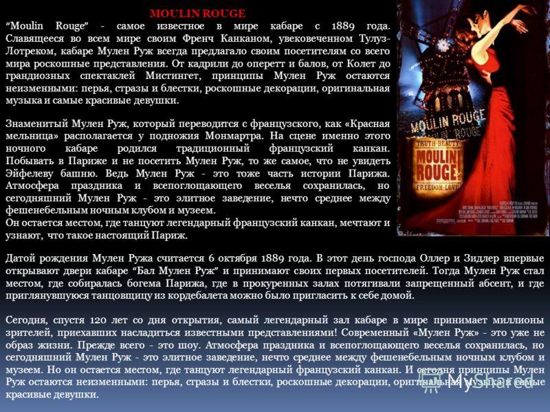 MOULIN ROUGE Moulin Rouge - самое известное в мире кабаре с 1889 года. Славящееся во всем мире своим Френч Канканом, увековеченном Тулуз- Лотреком, кабаре Мулен Руж всегда предлагало своим посетителям со всего мира роскошные представления. От кадрили