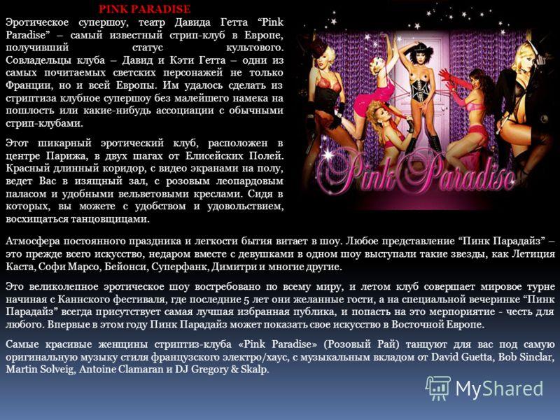 PINK PARADISE Эротическое супершоу, театр Давида Гетта Pink Paradise – самый известный стрип-клуб в Европе, получивший статус культового. Совладельцы клуба – Давид и Кэти Гетта – одни из самых почитаемых светских персонажей не только Франции, но и вс