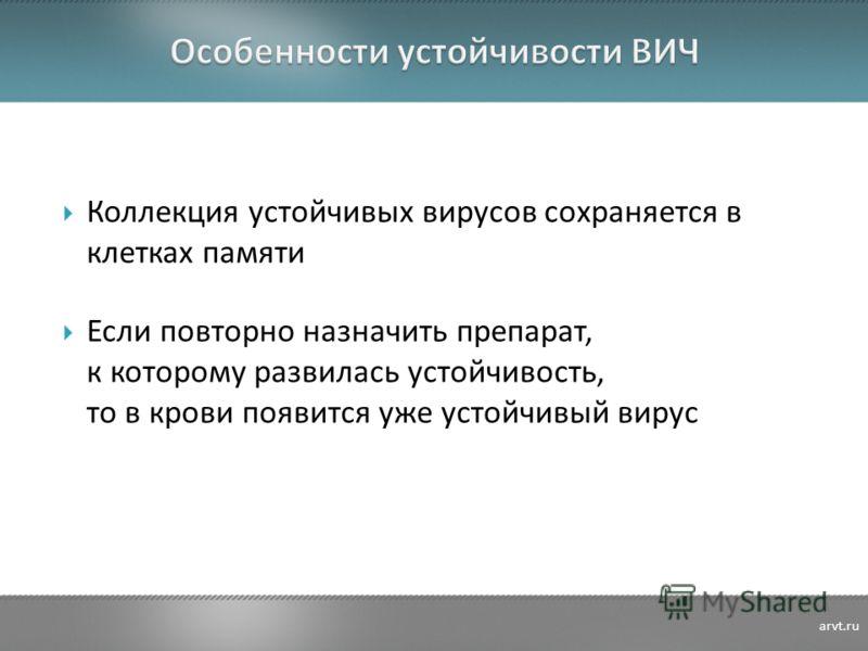 Коллекция устойчивых вирусов сохраняется в клетках памяти Если повторно назначить препарат, к которому развилась устойчивость, то в крови появится уже устойчивый вирус arvt.ru