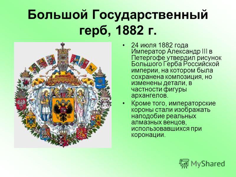 Большой Государственный герб, 1882 г. 24 июля 1882 года Император Александр III в Петергофе утвердил рисунок Большого Герба Российской империи, на котором была сохранена композиция, но изменены детали, в частности фигуры архангелов. Кроме того, импер