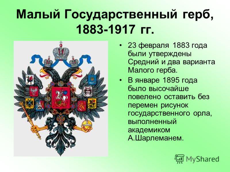 Малый Государственный герб, 1883-1917 гг. 23 февраля 1883 года были утверждены Средний и два варианта Малого герба. В январе 1895 года было высочайше повелено оставить без перемен рисунок государственного орла, выполненный академиком А.Шарлеманем.