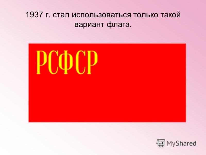 1937 г. стал использоваться только такой вариант флага.