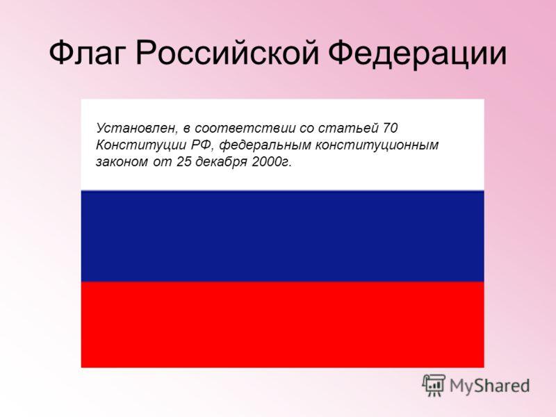 Флаг Российской Федерации Установлен, в соответствии со статьей 70 Конституции РФ, федеральным конституционным законом от 25 декабря 2000г.