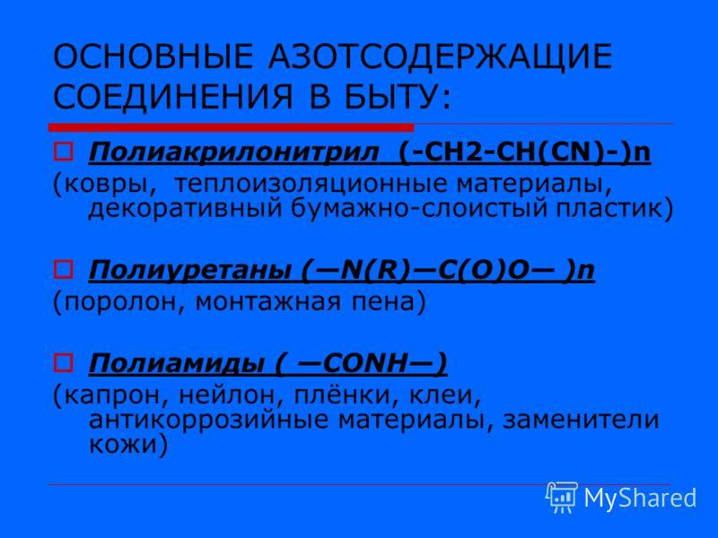 ОСНОВНЫЕ АЗОТСОДЕРЖАЩИЕ СОЕДИНЕНИЯ В БЫТУ: Полиакрилонитрил (-CH2-CH(CN)-)n (ковры, теплоизоляционные материалы, декоративный бумажно-слоистый пластик) Полиуретаны (N(R)C(O)O )n (поролон, монтажная пена) Полиамиды ( CONH) (капрон, нейлон, плёнки, кле