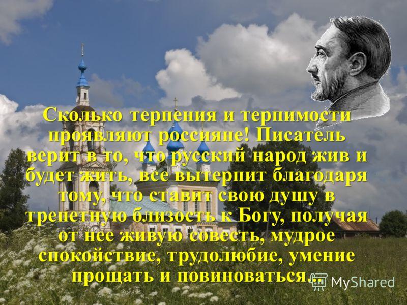 Сколько терпения и терпимости проявляют россияне! Писатель верит в то, что русский народ жив и будет жить, все вытерпит благодаря тому, что ставит свою душу в трепетную близость к Богу, получая от нее живую совесть, мудрое спокойствие, трудолюбие, ум