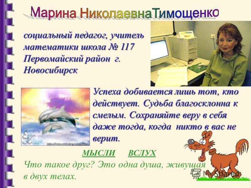 социальный педагог, учитель математики школа 117 Первомайский район г. Новосибирск Успеха добивается лишь тот, кто действует. Судьба благосклонна к смелым. Сохраняйте веру в себя даже тогда, когда никто в вас не верит. Что такое друг? Это одна душа,