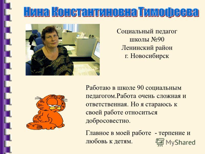 Социальный педагог школы 90 Ленинский район г. Новосибирск Работаю в школе 90 социальным педагогом.Работа очень сложная и ответственная. Но я стараюсь к своей работе относиться добросовестно. Главное в моей работе - терпение и любовь к детям.