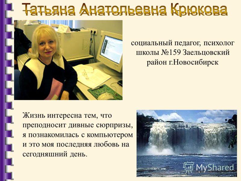 социальный педагог, психолог школы 159 Заельцовский район г.Новосибирск Жизнь интересна тем, что преподносит дивные сюрпризы, я познакомилась с компьютером и это моя последняя любовь на сегодняшний день.
