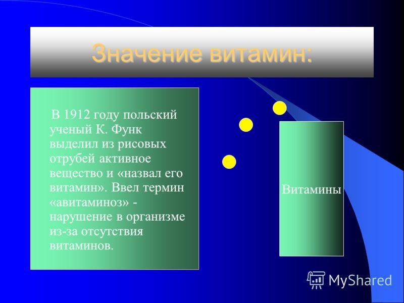 Значение витамин: В 1912 году польский ученый К. Функ выделил из рисовых отрубей активное вещество и «назвал его витамин». Ввел термин «авитаминоз» - нарушение в организме из-за отсутствия витаминов. Витамины