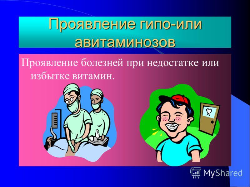Проявление гипо-или авитаминозов Проявление болезней при недостатке или избытке витамин.