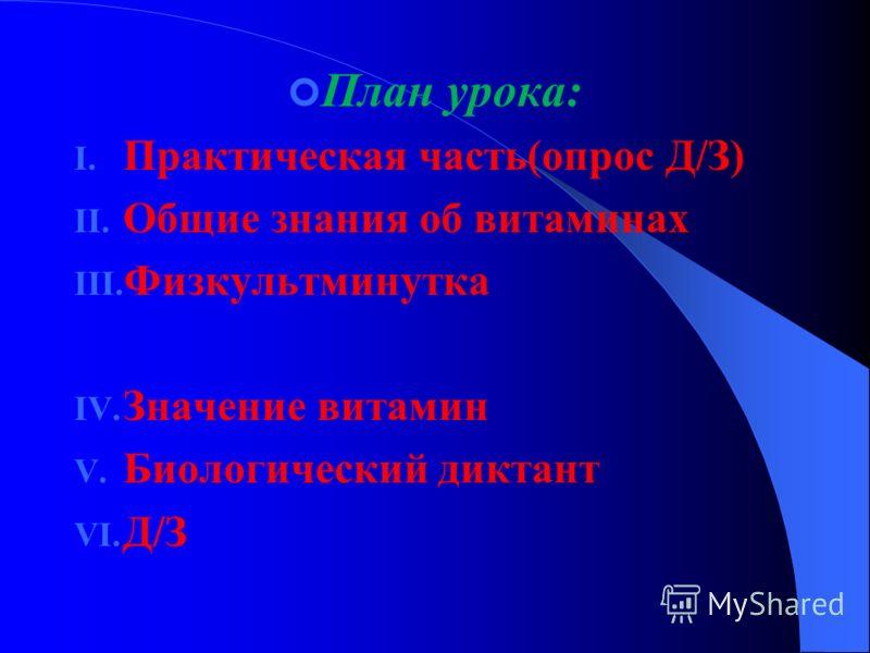 План урока: I. Практическая часть(опрос Д/З) II. Общие знания об витаминах III. Физкультминутка IV. Значение витамин V. Биологический диктант VI. Д/З