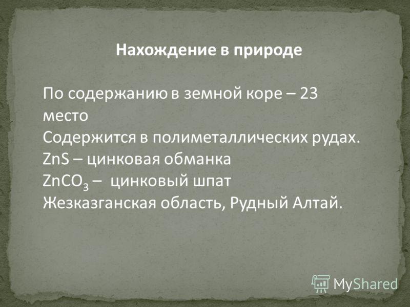 Нахождение в природе По содержанию в земной коре – 23 место Содержится в полиметаллических рудах. ZnS – цинковая обманка ZnCO 3 – цинковый шпат Жезказганская область, Рудный Алтай.