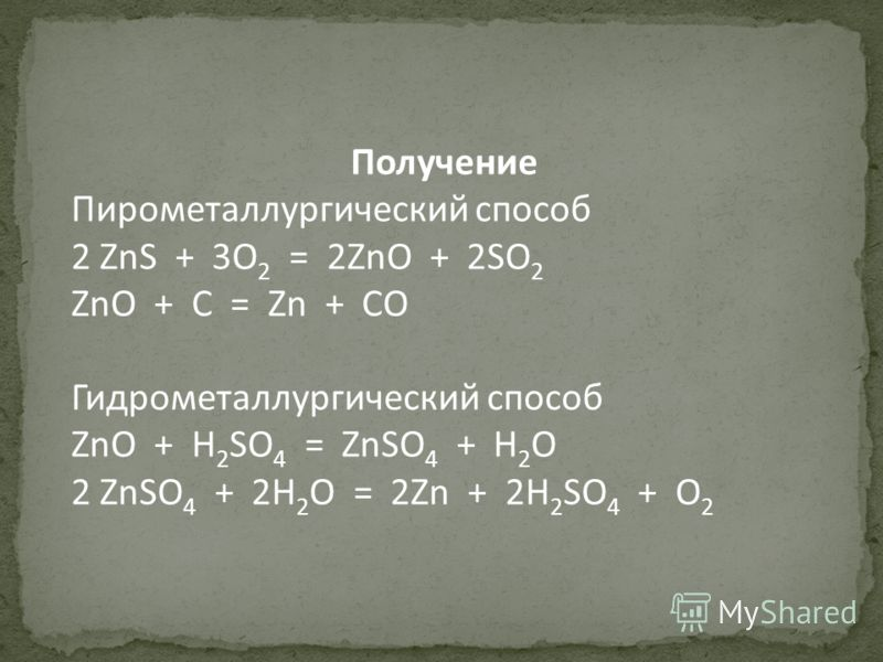 Получение Пирометаллургический способ 2 ZnS + 3O 2 = 2ZnO + 2SO 2 ZnO + C = Zn + CO Гидрометаллургический способ ZnO + H 2 SO 4 = ZnSO 4 + H 2 O 2 ZnSO 4 + 2H 2 O = 2Zn + 2H 2 SO 4 + O 2