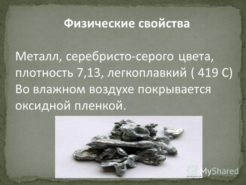 Физические свойства Металл, серебристо-серого цвета, плотность 7,13, легкоплавкий ( 419 С) Во влажном воздухе покрывается оксидной пленкой.