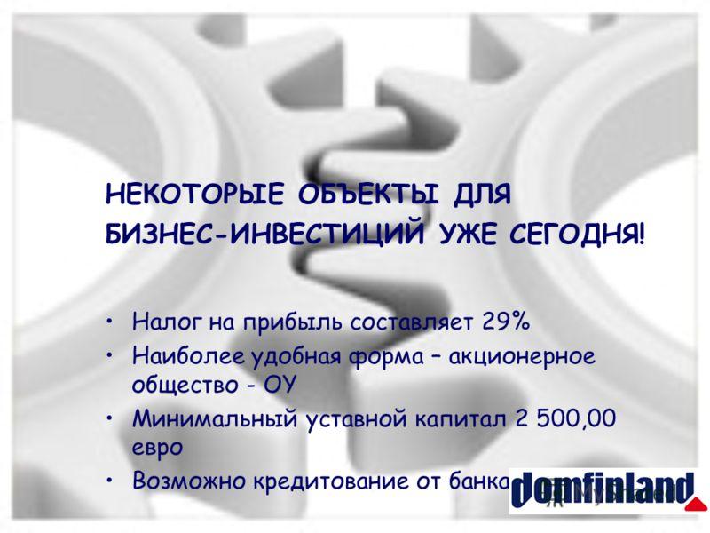 НЕКОТОРЫЕ ОБЪЕКТЫ ДЛЯ БИЗНЕС-ИНВЕСТИЦИЙ УЖЕ СЕГОДНЯ! Налог на прибыль составляет 29% Наиболее удобная форма – акционерное общество - OY Минимальный уставной капитал 2 500,00 евро Возможно кредитование от банка