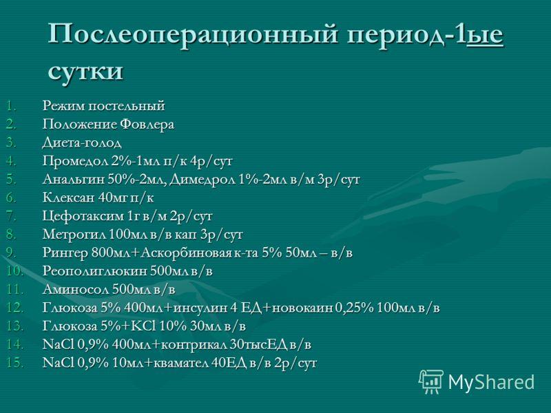 Послеоперационный период-1ые сутки 1.Режим постельный 2.Положение Фовлера 3.Диета-голод 4.Промедол 2%-1мл п/к 4р/сут 5.Анальгин 50%-2мл, Димедрол 1%-2мл в/м 3р/сут 6.Клексан 40мг п/к 7.Цефотаксим 1г в/м 2р/сут 8.Метрогил 100мл в/в кап 3р/сут 9.Рингер