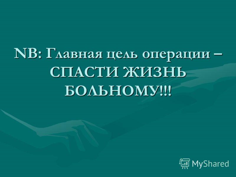 NB: Главная цель операции – СПАСТИ ЖИЗНЬ БОЛЬНОМУ!!!
