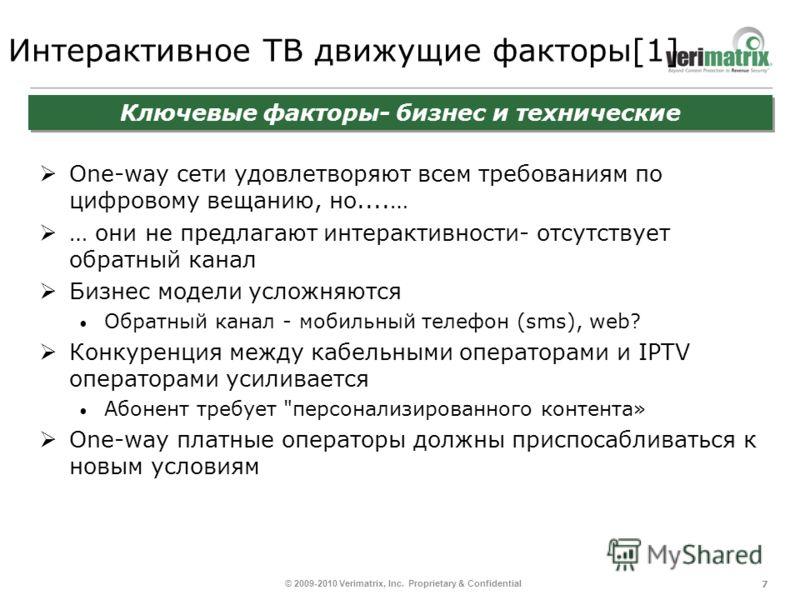 7 © 2009-2010 Verimatrix, Inc. Proprietary & Confidential Интерактивное ТВ движущие факторы[1] One-way сети удовлетворяют всем требованиям по цифровому вещанию, но....… … они не предлагают интерактивности- отсутствует обратный канал Бизнес модели усл