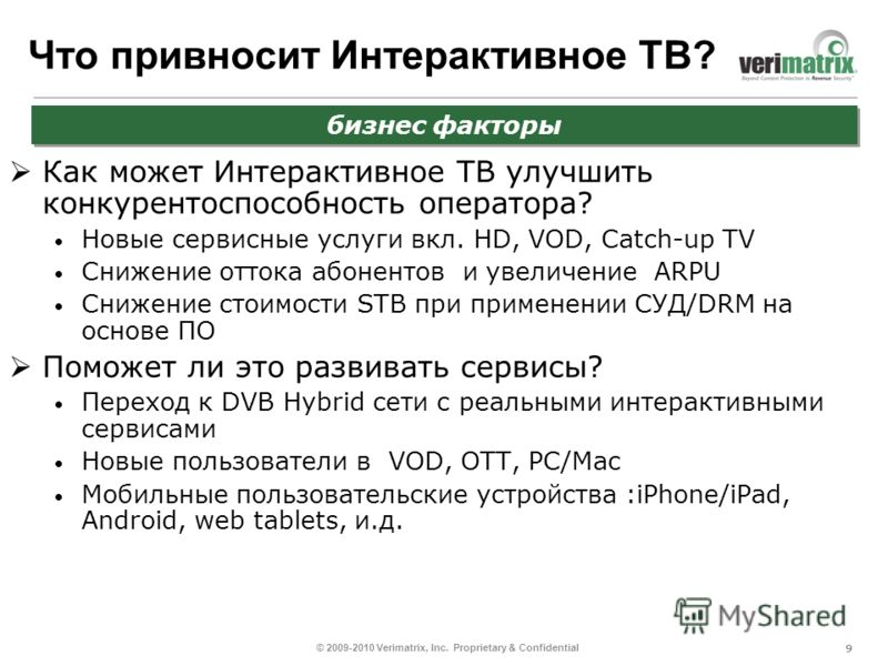 9 © 2009-2010 Verimatrix, Inc. Proprietary & Confidential Что привносит Интерактивное ТВ? Как может Интерактивное ТВ улучшить конкурентоспособность оператора? Новые сервисные услуги вкл. HD, VOD, Catch-up TV Снижение оттока абонентов и увеличение АRP