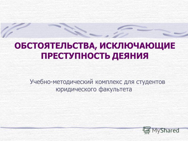 ОБСТОЯТЕЛЬСТВА, ИСКЛЮЧАЮЩИЕ ПРЕСТУПНОСТЬ ДЕЯНИЯ Учебно-методический комплекс для студентов юридического факультета