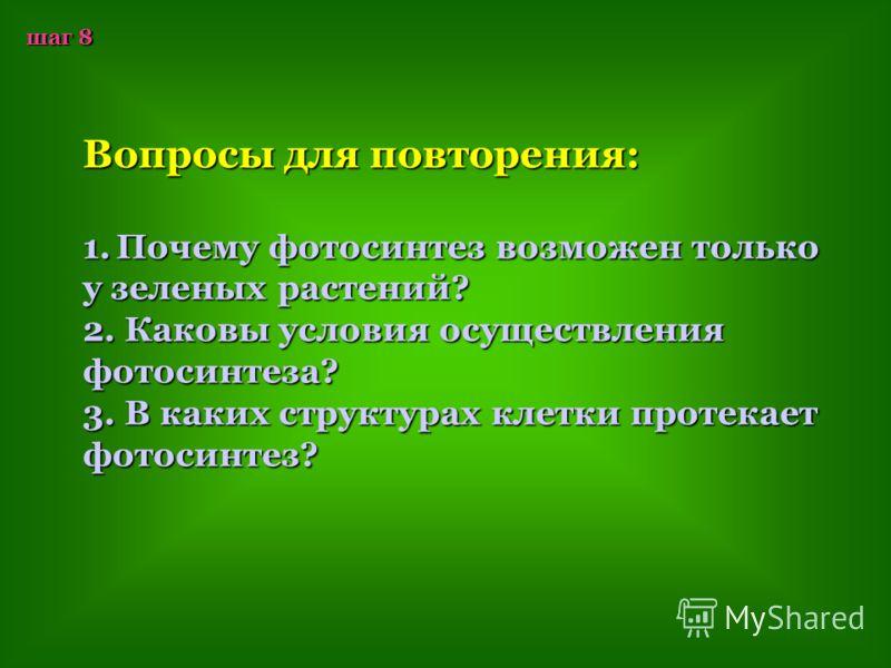 шаг 8 Вопросы для повторения: 1.П очему фотосинтез возможен только у зеленых растений? 2. Каковы условия осуществления фотосинтеза? 3. В каких структурах клетки протекает фотосинтез?