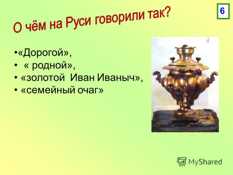 «Дорогой», « родной», «золотой Иван Иваныч», «семейный очаг» 6