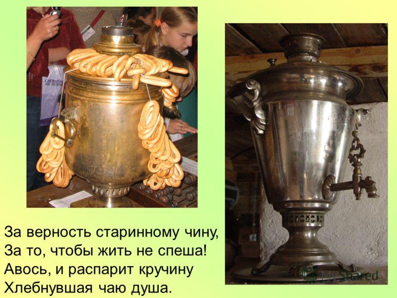 За верность старинному чину, За то, чтобы жить не спеша! Авось, и распарит кручину Хлебнувшая чаю душа.