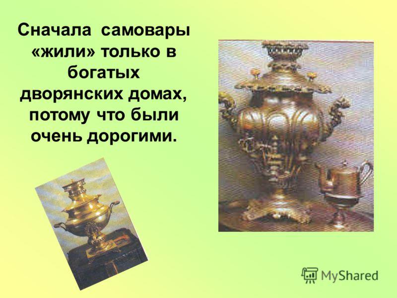 Сначала самовары «жили» только в богатых дворянских домах, потому что были очень дорогими.