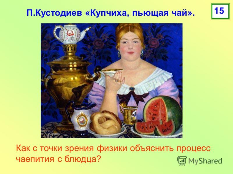 Как с точки зрения физики объяснить процесс чаепития с блюдца? П.Кустодиев «Купчиха, пьющая чай». 15