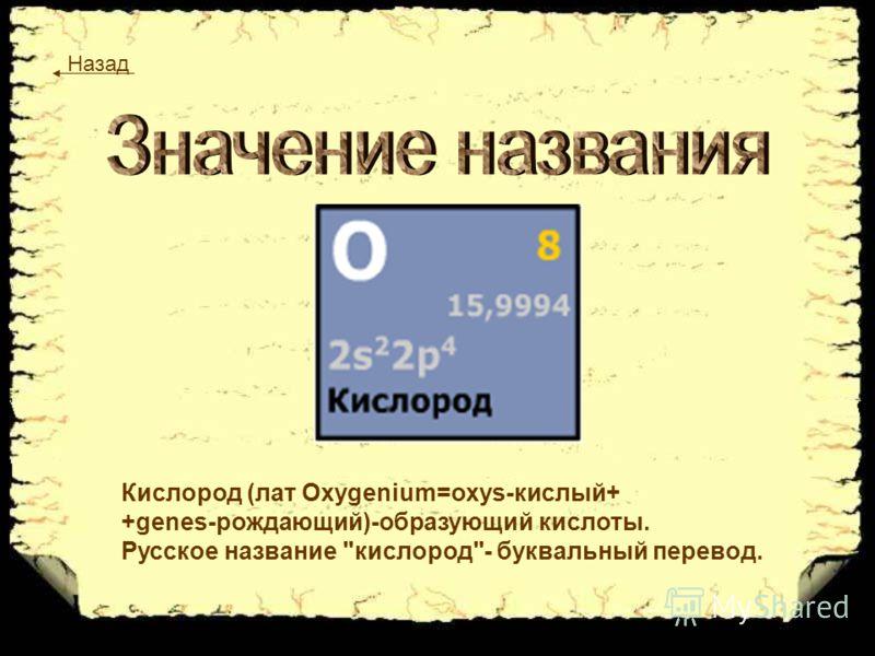 Кислород (лат Oxygenium=oxys-кислый+ +genes-рождающий)-образующий кислоты. Русское название кислород- буквальный перевод. Назад