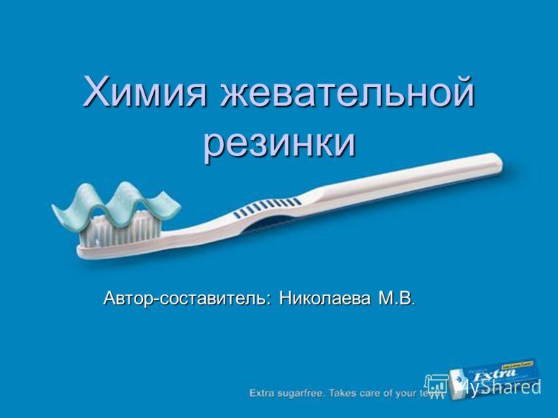 Химия жевательной резинки Автор-составитель: Николаева М.В.