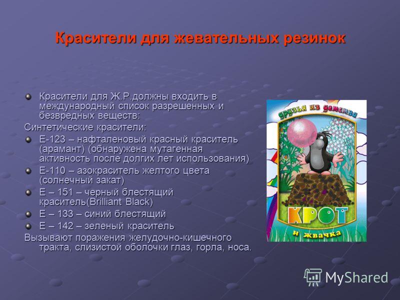 Красители для жевательных резинок Красители для Ж.Р.должны входить в международный список разрешенных и безвредных веществ: Синтетические красители: Е-123 – нафталеновый красный краситель (арамант) (обнаружена мутагенная активность после долгих лет и