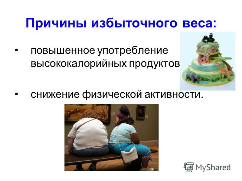 Причины избыточного веса: повышенное употребление высококалорийных продуктов; снижение физической активности.