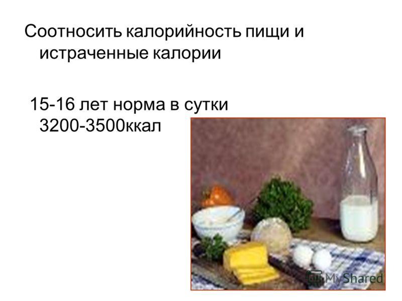 Соотносить калорийность пищи и истраченные калории 15-16 лет норма в сутки 3200-3500ккал