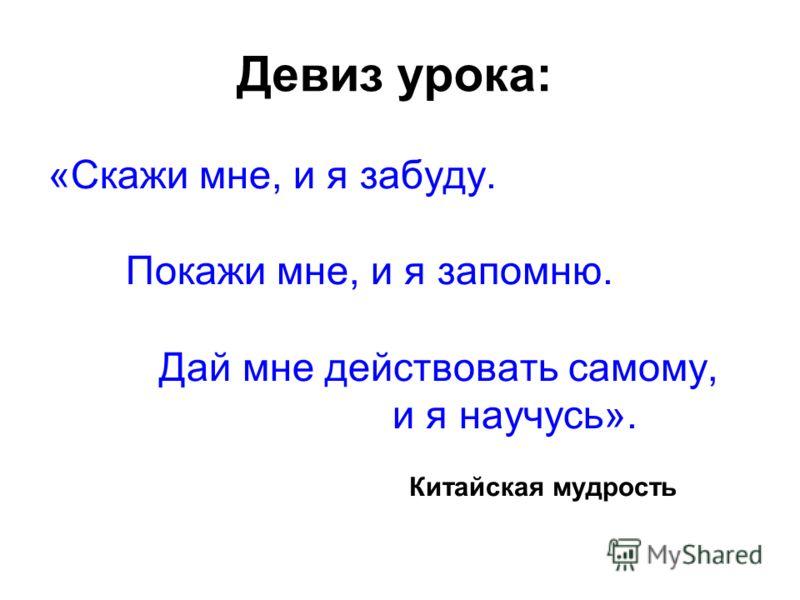 Девиз урока: «Скажи мне, и я забуду. Покажи мне, и я запомню. Дай мне действовать самому, и я научусь». Китайская мудрость